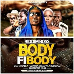 Riddim Boss - Body Fi Body ft Shatta Wale, Patapaa, Feli Nuna, Qwabena King & Bobo Pee